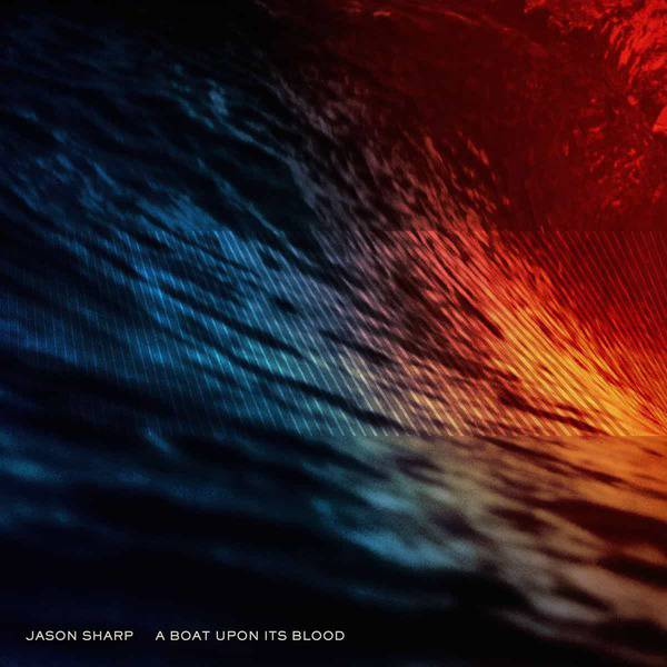 Jason Sharp - A Boat Upon Its Blood