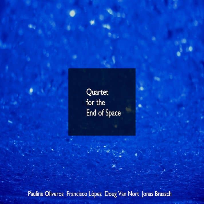 Quartet For The End of Space by Pauline Oliveros/ Francisco Lopez/ Doug Van Nort/ Jonas Braasch