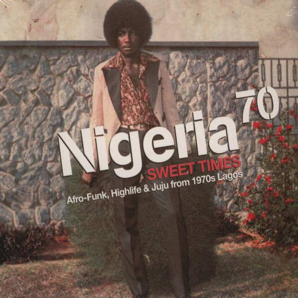 Nigeria 70 Vol 3 – Sweet Times – Afro-Funk, Highlife & Juju from 1970s Lagos by Various
