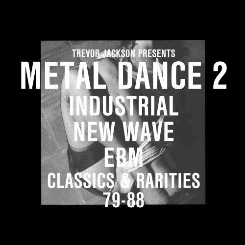 Trevor Jackson Presents - Metal Dance 2: Industrial New Wave EBM Classics & Rarities 79-88 by Various
