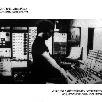 Composiciones Nativas - Music for Native Peruvian instruments and Magnetophonic Tape 1978 by Arturo Ruiz del Pozo