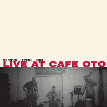 Live At Cafe Oto by Wilkinson, Edwards & Noble