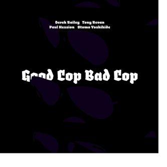 Good Cop, Bad Cop by Derek Bailey/ Tony Bevan/ Paul Hession/ Otomo Yoshihide
