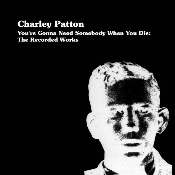 You're Gonna Need Somebody When You Die: The Recorded Works by Charley Patton