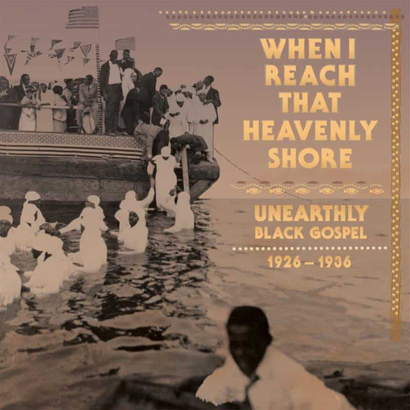 When I Reach That Heavenly Shore: Unearthly & Raw Black Gospel 1926-1936 by Various