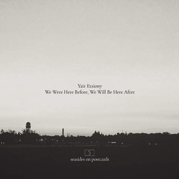 We Were Here Before, We Will Be Here After by Yair Etziony