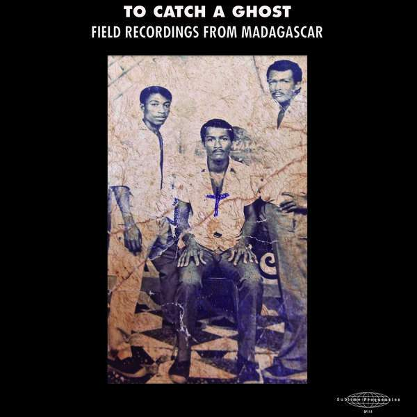 To Catch A Ghost - Field Recordings from Madagascar by Various