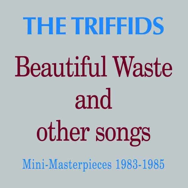 Beautiful Waste And Other Songs by The Triffids