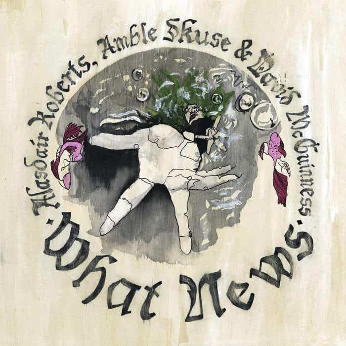 What News by Alasdair Roberts, Amble Skuse & David McGuiness