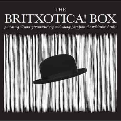 THE BRITXOTICA! BOX - Three Amazing Albums Of Primitive Pop And Savage Jazz From The Wild British Isles! by Various