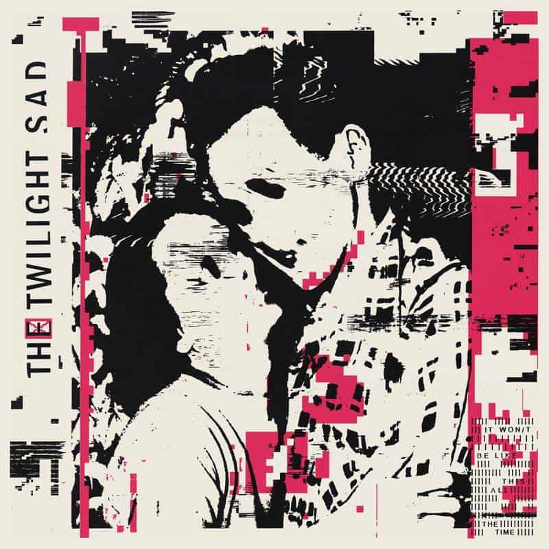 The Twilight Sad - IT WON/T BE LIKE THIS ALL THE TIME
