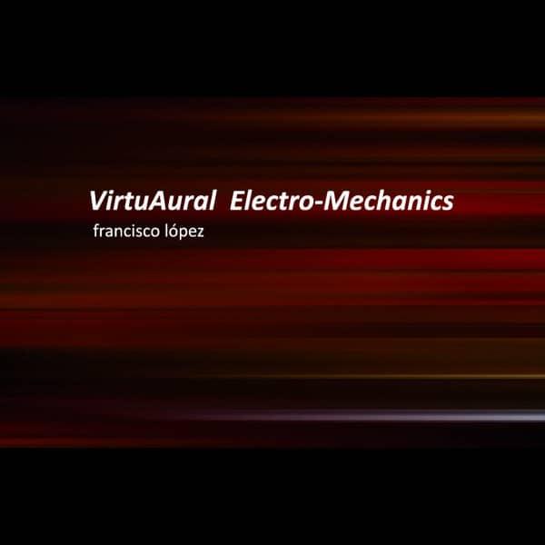 VirtuAural Electro-Mechanics (Machinic Pieces 1995–2018) by Francisco Lopez