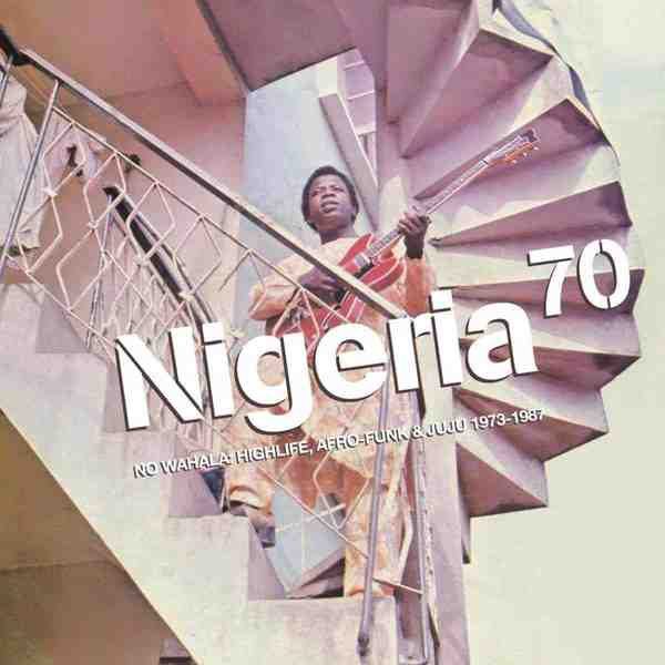 Nigeria 70: No Wahala: Highlife, Afro-Funk & Juju 1973-1987 by Various