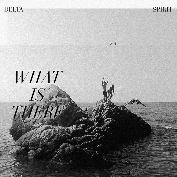 What Is There by The Delta Spirit