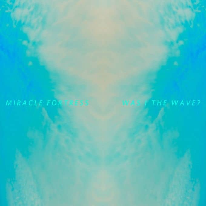Was I The Wave by Miracle Fortress