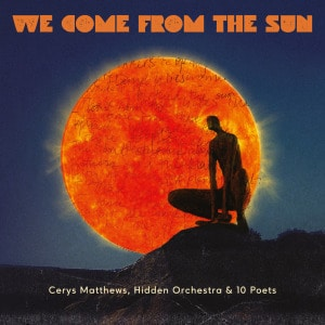 'We Come From The Sun' by Cerys Matthews, Hidden Orchestra & 10 Poets