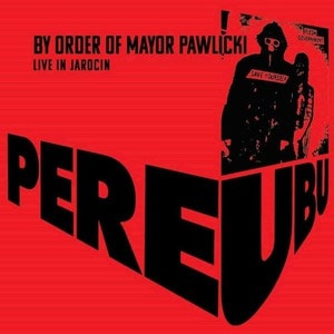 'By Order Of Mayor Pawlicki (Live In Jarocin)' by Pere Ubu
