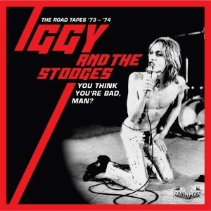 'You Think You're Bad, Man? The Road Tapes '73-'74' by Iggy & The Stooges