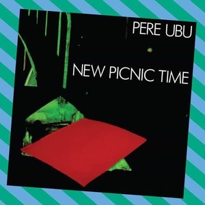 'New Picnic Time' by Pere Ubu