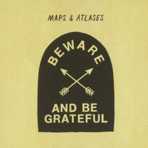 'Beware And Be Grateful' by Maps & Atlases