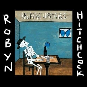 'The Man Upstairs' by Robyn Hitchcock