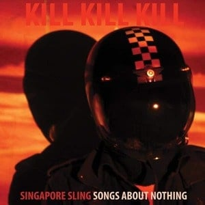 'Kill Kill Kill (Songs About Nothing)' by Singapore Sling