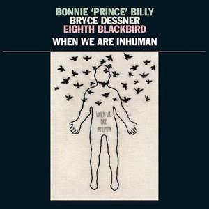 'When We Are Inhuman' by Bonnie 'Prince' Billy, Bryce Dessner, Eighth Blackbird