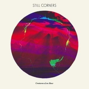 'Creatures of an Hour' by Still Corners