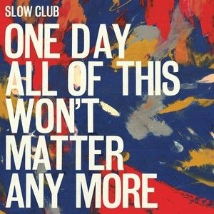 'One Day All Of This Won't Matter Any More' by Slow Club