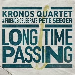 'Long Time Passing: Kronos Quartet and Friends Celebrate Pete Seeger' by Kronos Quartet