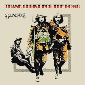 'Thank Christ For The Bomb' by The Groundhogs