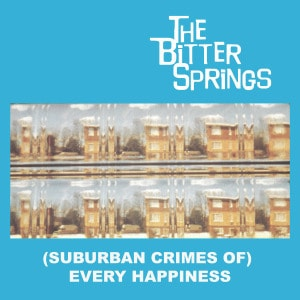 '(Suburban Crimes Of) Every Happiness' by The Bitter Springs