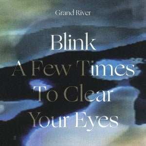 'Blink a Few Times to Clear Your Eyes' by Grand River