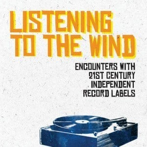 'Listening to the Wind - Encounters with 21st Century Independent Record Labels' by Ian Preece