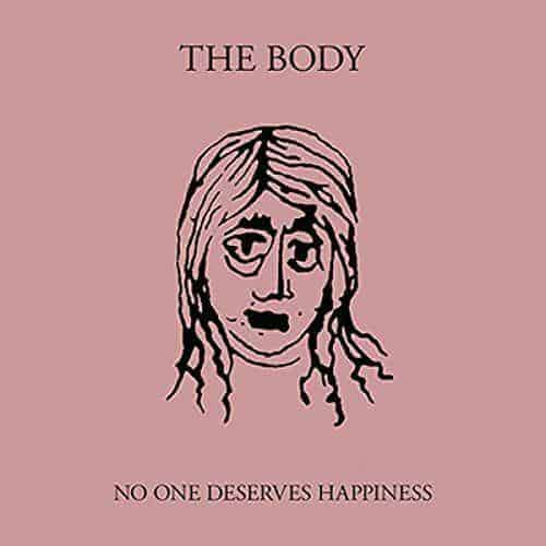 'No One Deserves Happiness' by The Body