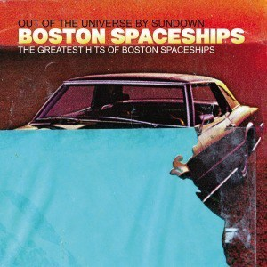 'The Greatest Hits Of Boston Spaceships (Out Of The Universe By Sundown)' by Boston Spaceships