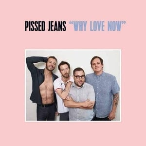 'Why Love Now' by Pissed Jeans