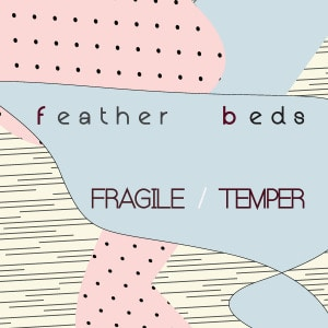 'Fragile / Temper' by Feather Beds