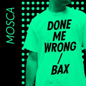 'Done Me Wrong / Bax' by Mosca