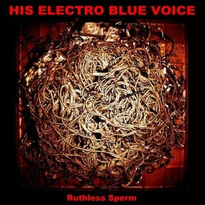 'Ruthless Sperm' by His Electro Blue Voice