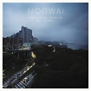 'Hardcore Will Never Die. But You Will' by Mogwai