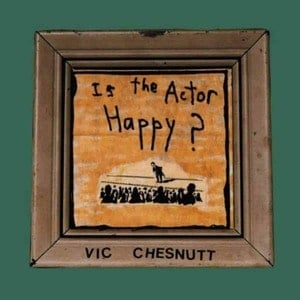 'Is The Actor Happy?' by Vic Chesnutt