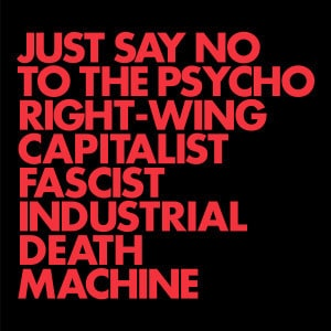 'Just Say No To The Psycho Right-Wing Capitalist Fascist Industrial Death Machine' by GNOD