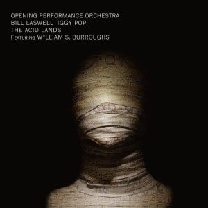 'The Acid Lands' by Bill Laswell / Opening Performance Orchestra / Iggy Pop / William S. Burroughs