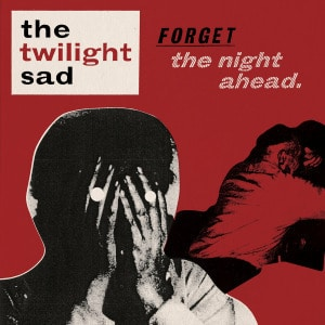 'Forget The Night Ahead' by The Twilight Sad